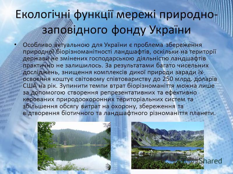Екологічні функції мережі природно- заповідного фонду України Особливо актуальною для України є проблема збереження природної біорізноманітності ландшафтів, оскільки на території держави не змінених господарською діяльністю ландшафтів практично не за