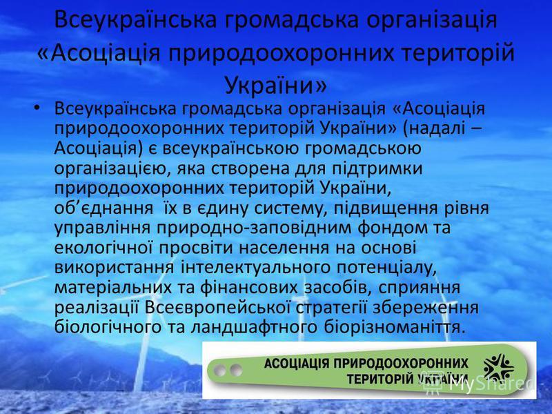 Всеукраїнська громадська організація «Асоціація природоохоронних територій України» Всеукраїнська громадська організація «Асоціація природоохоронних територій України» (надалі – Асоціація) є всеукраїнською громадською організацією, яка створена для п