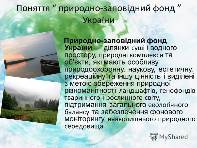 Природно-заповідний фонд України ділянки суші і водного простору, природні комплекси та об'єкти, якi мають особливу природоохоронну, наукову, естетичну, рекреаційну та іншу цінність і виділені з метою збереження природної різноманітності ландшафтів,