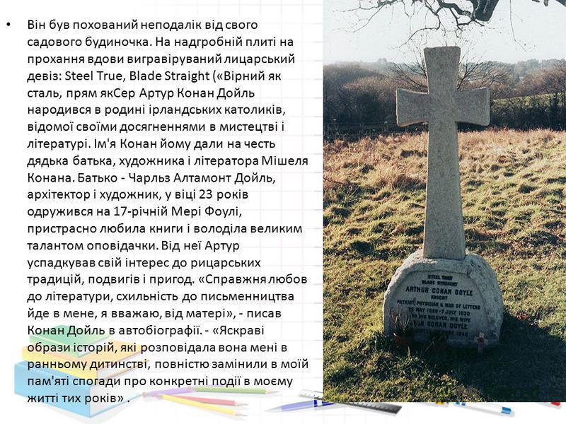 Він був похований неподалік від свого садового будиночка. На надгробній плиті на прохання вдови вигравіруваний лицарський девіз: Steel True, Blade Straight («Вірний як сталь, прям якСер Артур Конан Дойль народився в родині ірландських католиків, відо