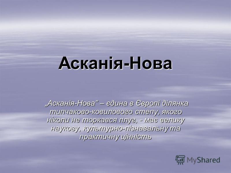 Асканія-Нова Асканія-Нова – єдина в Європі ділянка типчаково-ковилового степу, якого ніколи не торкався плуг, - має велику наукову, культурно-пізнавальну та практичну цінність Асканія-Нова – єдина в Європі ділянка типчаково-ковилового степу, якого ні