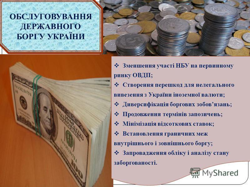 ОБСЛУГОВУВАННЯ ДЕРЖАВНОГО БОРГУ УКРАЇНИ Зменшення участі НБУ на первинному ринку ОВДП; Створення перешкод для нелегального вивезення з України іноземної валюти; Диверсифікація боргових зобовязань; Продовження термінів запозичень; Мінімізація відсотко
