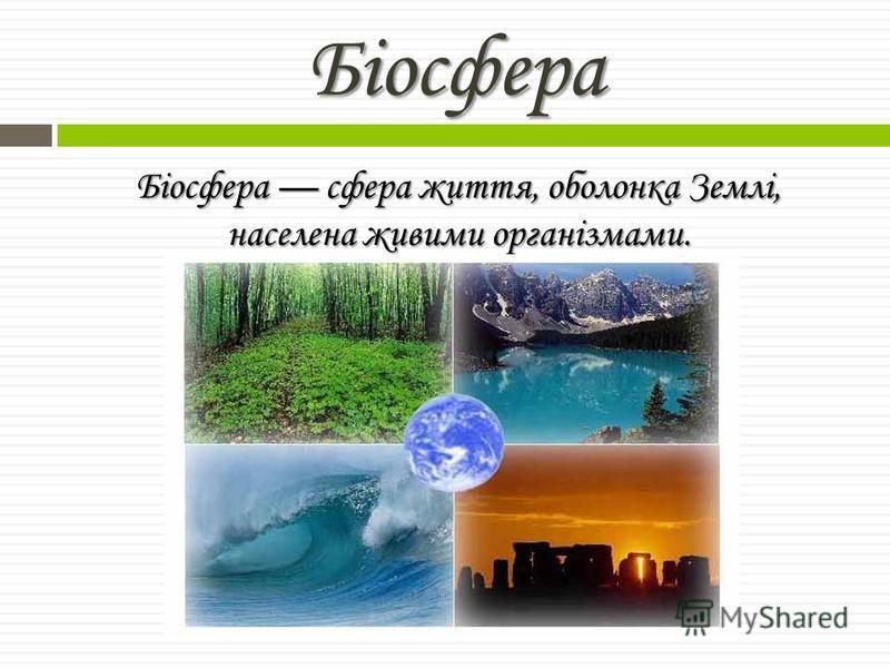Біосфера Біосфера сфера життя, оболонка Землі, населена живими організмами.