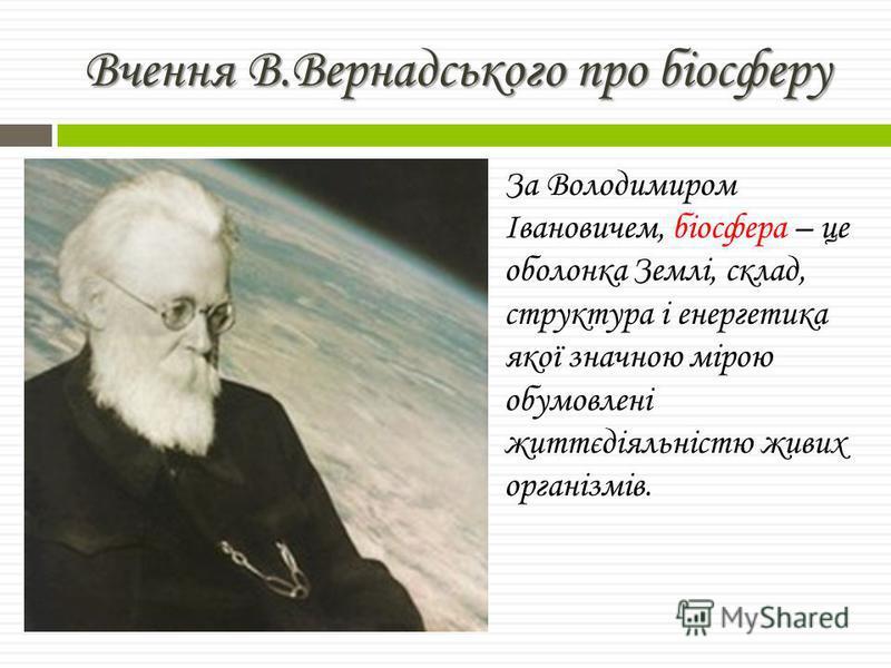 За Володимиром Івановичем, біосфера – це оболонка Землі, склад, структура і енергетика якої значною мірою обумовлені життєдіяльністю живих організмів. Вчення В.Вернадського про біосферу
