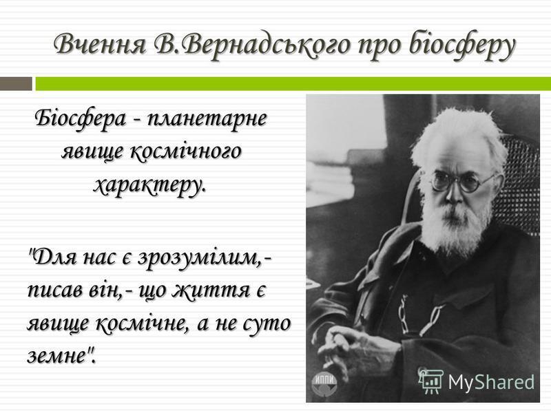Біосфера - планетарне явище космічного характеру. Для нас є зрозумілим,- писав він,- що життя є явище космічне, а не суто земне.