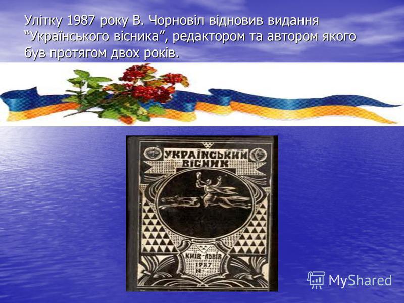 Улітку 1987 року В. Чорновіл відновив видання Українського вісника, редактором та автором якого був протягом двох років.