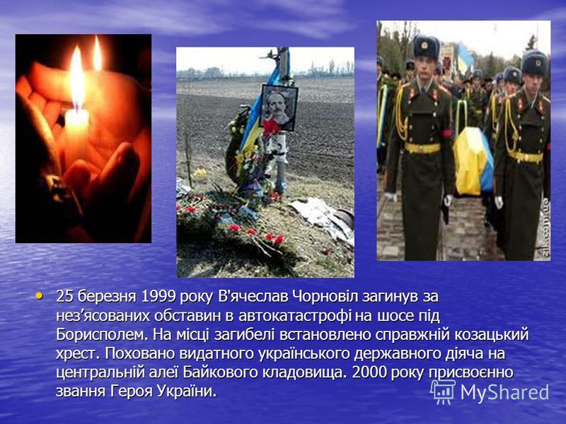 25 березня 1999 року В ' ячеслав Чорновіл загинув за незясованих обставин в автокатастрофі на шосе під Борисполем. На місці загибелі встановлено справжній козацький хрест. Поховано видатного українського державного діяча на центральній алеї Байкового