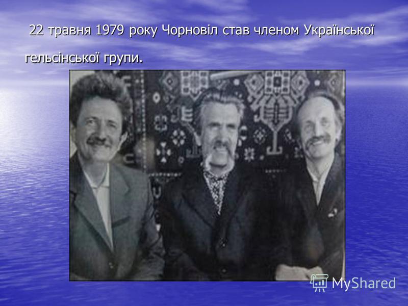 22 травня 1979 року Чорновіл став членом Української гельсінської групи. 22 травня 1979 року Чорновіл став членом Української гельсінської групи.