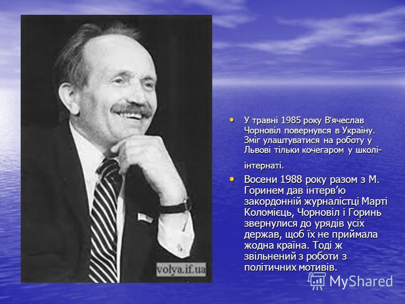 У травні 1985 року В ' ячеслав Чорновіл повернувся в Україну. Зміг улаштуватися на роботу у Львові тільки кочегаром у школі- інтернаті. У травні 1985 року В ' ячеслав Чорновіл повернувся в Україну. Зміг улаштуватися на роботу у Львові тільки кочегаро