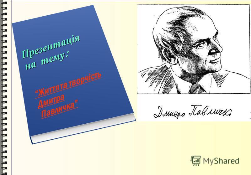 Презентація на тему : Життя та творчість Дмитра Павличка