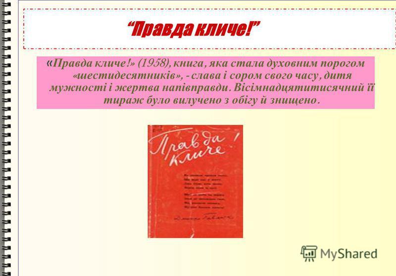 Правда кличе! « Правда кличе !» (1958), книга, яка стала духовним порогом « шестидесятників », - слава і сором свого часу, дитя мужності і жертва напівправди. Вісімнадцятитисячний її тираж було вилучено з обігу й знищено.