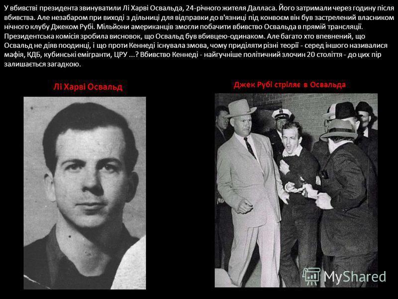У вбивстві президента звинуватили Лі Харві Освальда, 24-річного жителя Далласа. Його затримали через годину після вбивства. Але незабаром при виході з дільниці для відправки до в'язниці під конвоєм він був застрелений власником нічного клубу Джеком Р