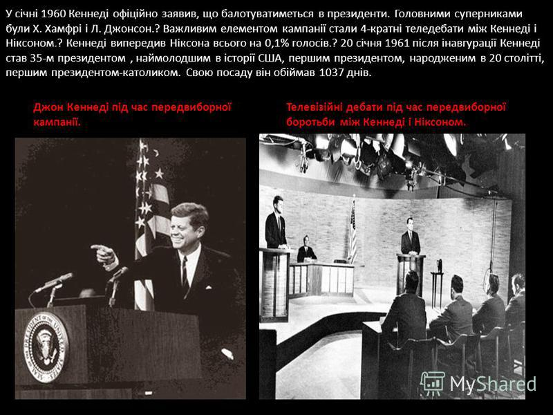 У січні 1960 Кеннеді офіційно заявив, що балотуватиметься в президенти. Головними суперниками були Х. Хамфрі і Л. Джонсон.? Важливим елементом кампанії стали 4-кратні теледебати між Кеннеді і Ніксоном.? Кеннеді випередив Ніксона всього на 0,1% голосі