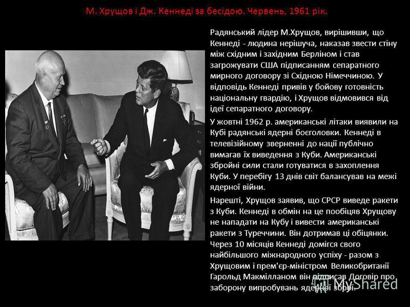 Радянський лідер М.Хрущов, вирішивши, що Кеннеді - людина нерішуча, наказав звести стіну між східним і західним Берліном і став загрожувати США підписанням сепаратного мирного договору зі Східною Німеччиною. У відповідь Кеннеді привів у бойову готовн