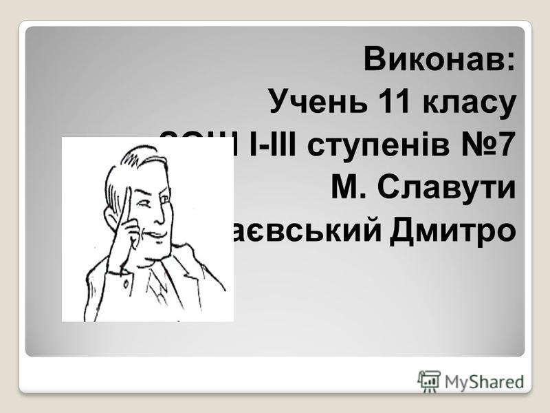 Виконав: Учень 11 класу ЗОШ I-III ступенів 7 М. Славути Маєвський Дмитро