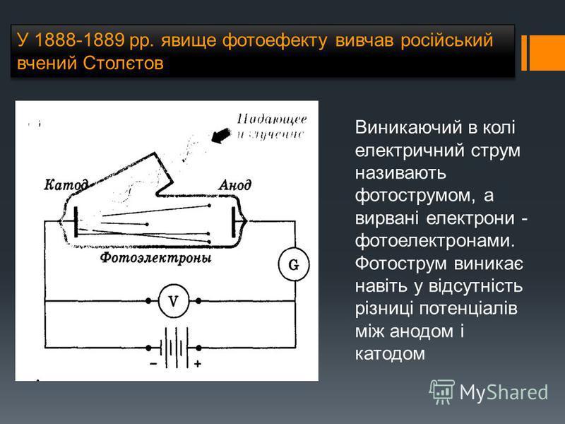 У 1888-1889 рр. явище фотоефекту вивчав російський вчений Столєтов Виникаючий в колі електричний струм називають фотострумом, а вирвані електрони - фотоелектронами. Фотострум виникає навіть у відсутність різниці потенціалів між анодом і катодом