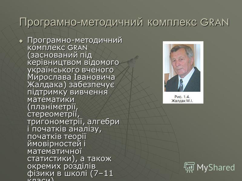 Програмно-методичний комплекс GRAN Програмно-методичний комплекс GRAN (заснований під керівництвом відомого українського вченого Мирослава Івановича Жалдака) забезпечує підтримку вивчення математики (планіметрії, стереометрії, тригонометрії, алгебри
