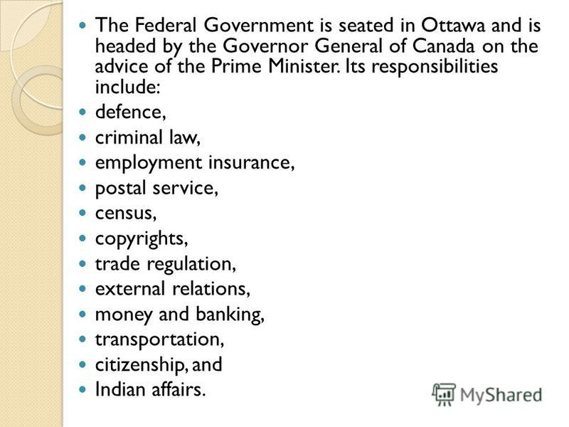 The Federal Government is seated in Ottawa and is headed by the Governor General of Canada on the advice of the Prime Minister. Its responsibilities include: defence, criminal law, employment insurance, postal service, census, copyrights, trade regul