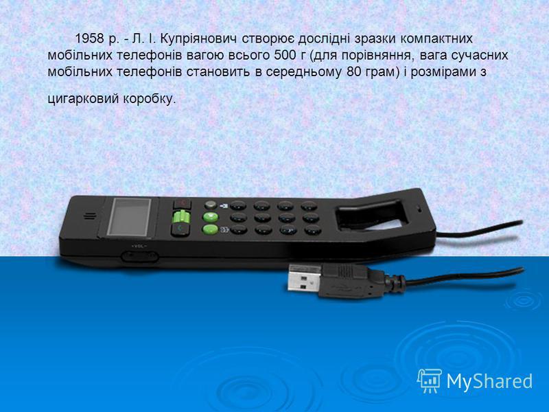 1958 р. - Л. І. Купріянович створює дослідні зразки компактних мобільних телефонів вагою всього 500 г (для порівняння, вага сучасних мобільних телефонів становить в середньому 80 грам) і розмірами з цигарковий коробку.