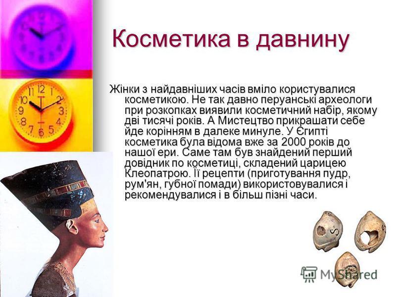 Косметика в давнину Жінки з найдавніших часів вміло користувалися косметикою. Не так давно перуанські археологи при розкопках виявили косметичний набір, якому дві тисячі років. А Мистецтво прикрашати себе йде корінням в далеке минуле. У Єгипті космет
