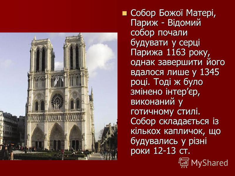 Собор Божої Матері, Париж - Відомий собор почали будувати у серці Парижа 1163 року, однак завершити його вдалося лише у 1345 році. Тоді ж було змінено інтерєр, виконаний у готичному стилі. Собор складається із кількох капличок, що будувались у різні