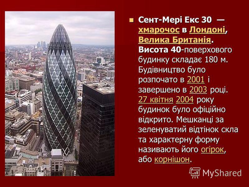 Сент-Мері Екс 30 хмарочос в Лондоні, Велика Британія. Висота 40-поверхового будинку складає 180 м. Будівництво було розпочато в 2001 і завершено в 2003 році. 27 квітня 2004 року будинок було офіційно відкрито. Мешканці за зеленуватий відтінок скла та