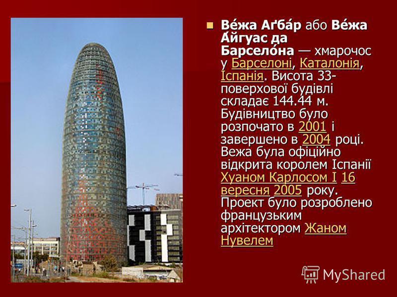 Ве́жа Аґба́р або Ве́жа А́йгуас да Барсело́на хмарочос у Барселоні, Каталонія, Іспанія. Висота 33- поверхової будівлі складає 144.44 м. Будівництво було розпочато в 2001 і завершено в 2004 році. Вежа була офіційно відкрита королем Іспанії Хуаном Карло