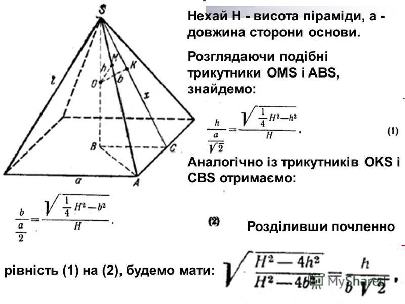 Нехай Н - висота піраміди, а - довжина сторони основи. Розглядаючи подібні трикутники OMS і ABS, знайдемо: Аналогічно із трикутників OKS і CBS отримаємо: Розділивши почленно рівність (1) на (2), будемо мати:
