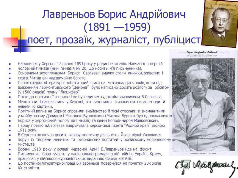 Лавреньов Борис Андрійович (1891 1959) поет, прозаїк, журналіст, публіцист Народився у Херсоні 17 липня 1891 року у родині вчителів. Навчався в першій чоловічій гімназії (нині гімназія 20, що носить імя письменника). Основними захопленнями Бориса Сер