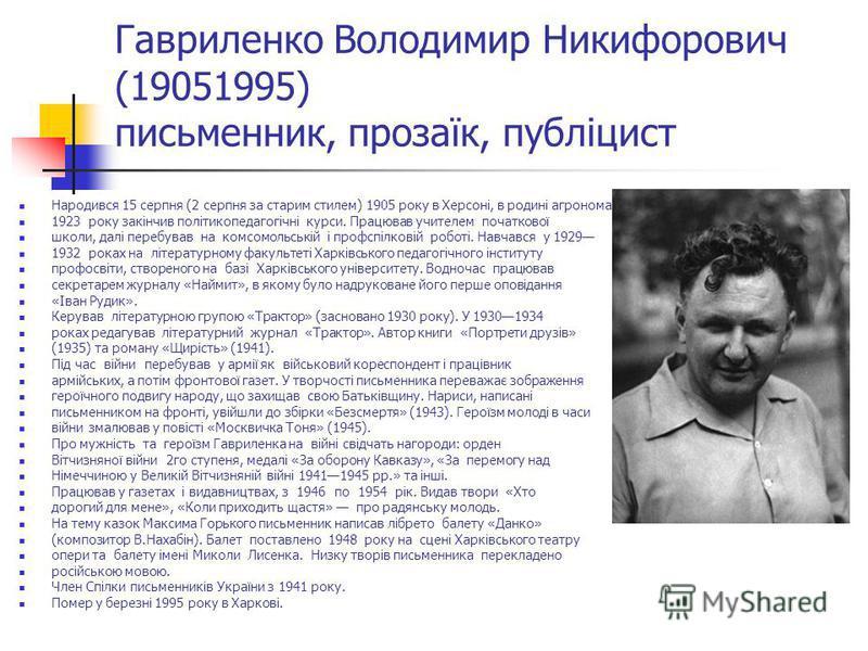 Гавриленко Володимир Никифорович (19051995) письменник, прозаїк, публіцист Народився 15 серпня (2 серпня за старим стилем) 1905 року в Херсоні, в родині агронома. 1923 року закінчив політикопедагогічні курси. Працював учителем початкової школи, далі