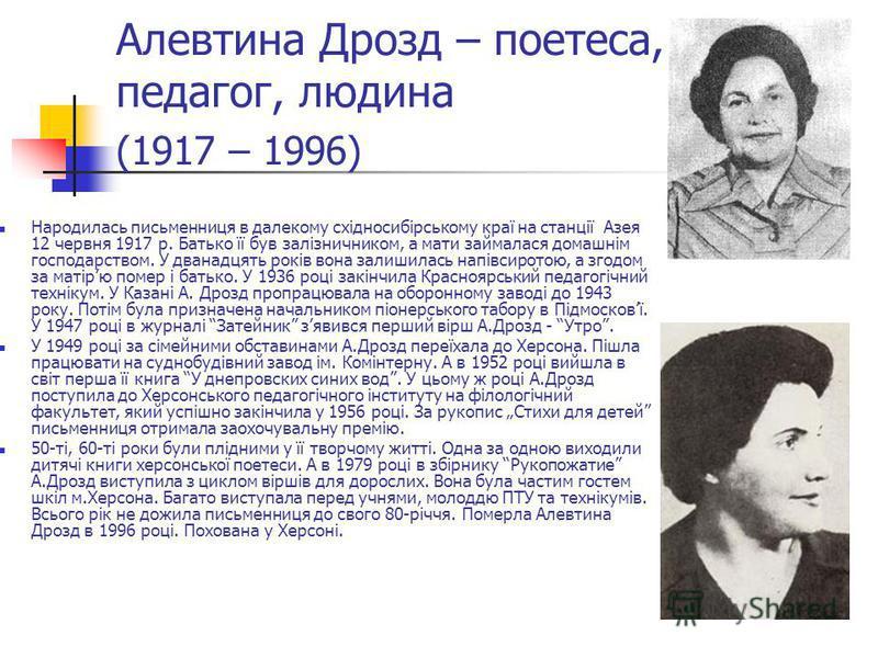 Алевтина Дрозд – поетеса, педагог, людина (1917 – 1996) Народилась письменниця в далекому східносибірському краї на станції Азея 12 червня 1917 р. Батько її був залізничником, а мати займалася домашнім господарством. У дванадцять років вона залишилас