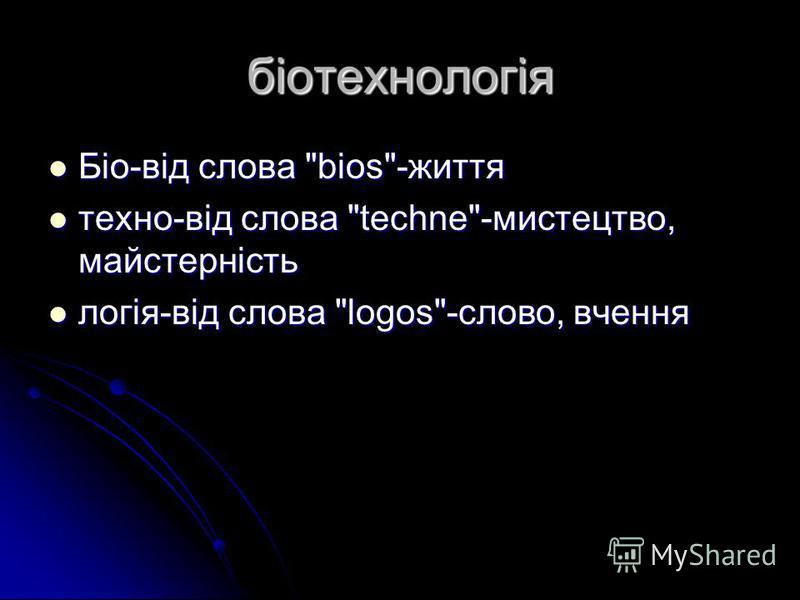 біотехнологія Біо-від слова bios-життя Біо-від слова bios-життя техно-від слова techne-мистецтво, майстерність техно-від слова techne-мистецтво, майстерність логія-від слова logos-слово, вчення логія-від слова logos-слово, вчення