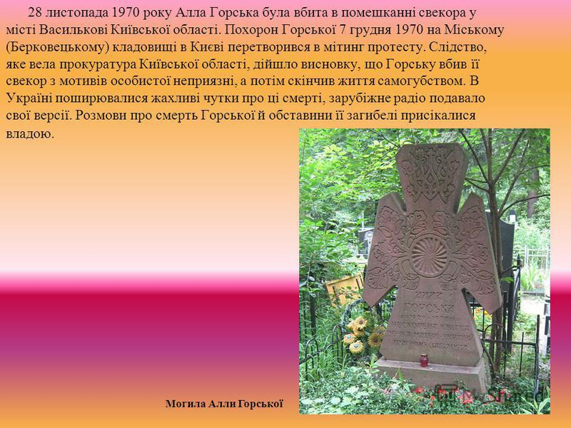 28 листопада 1970 року Алла Горська була вбита в помешканні свекора у місті Василькові Київської області. Похорон Горської 7 грудня 1970 на Міському (Берковецькому) кладовищі в Києві перетворився в мітинг протесту. Слідство, яке вела прокуратура Київ