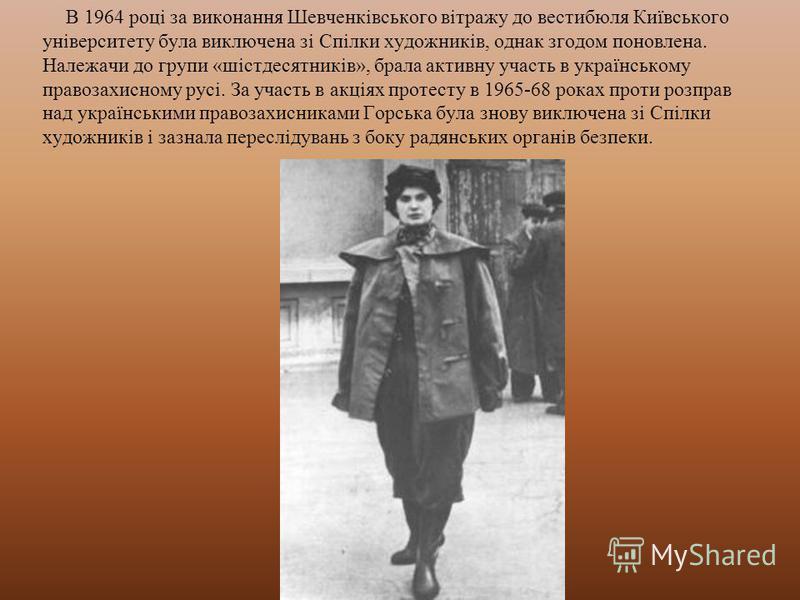 В 1964 році за виконання Шевченківського вітражу до вестибюля Київського університету була виключена зі Спілки художників, однак згодом поновлена. Належачи до групи «шістдесятників», брала активну участь в українському правозахисному русі. За участь