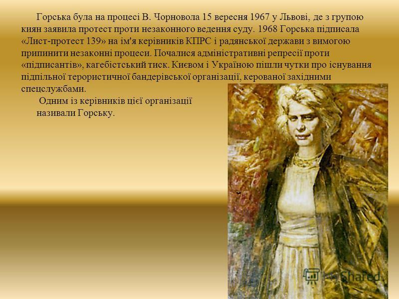 Горська була на процесі В. Чорновола 15 вересня 1967 у Львові, де з групою киян заявила протест проти незаконного ведення суду. 1968 Горська підписала «Лист-протест 139» на ім'я керівників КПРС і радянської держави з вимогою припинити незаконні проце