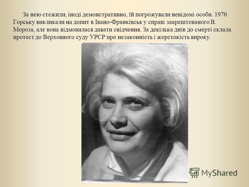 За нею стежили, іноді демонстративно, їй погрожували невідомі особи. 1970 Горську викликали на допит в Івано-Франківськ у справі заарештованого В. Мороза, але вона відмовилася давати свідчення. За декілька днів до смерті склала протест до Верховного