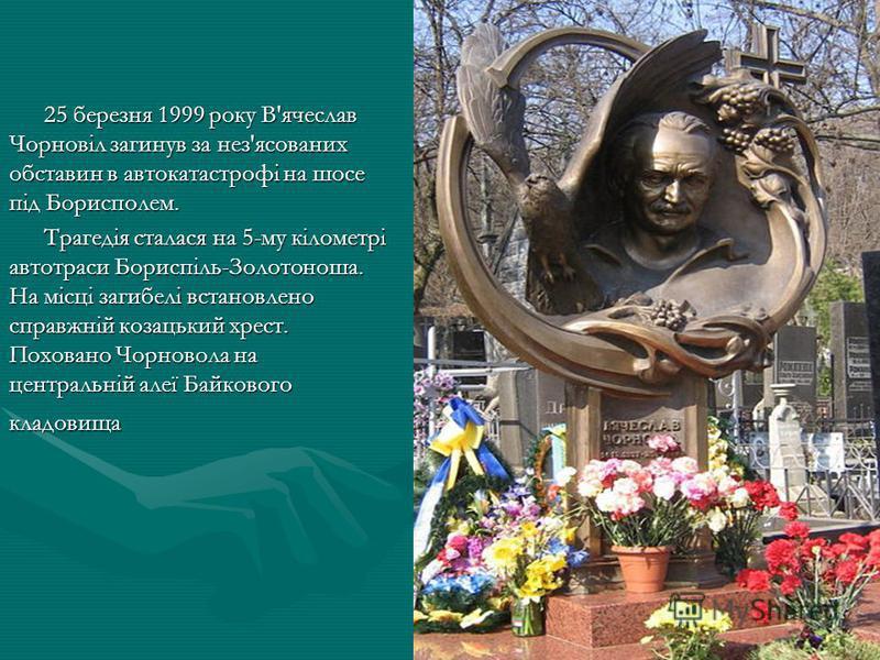 25 березня 1999 року В'ячеслав Чорновіл загинув за нез'ясованих обставин в автокатастрофі на шосе під Борисполем. Трагедія сталася на 5-му кілометрі автотраси Бориспіль-Золотоноша. На місці загибелі встановлено справжній козацький хрест. Поховано Чор