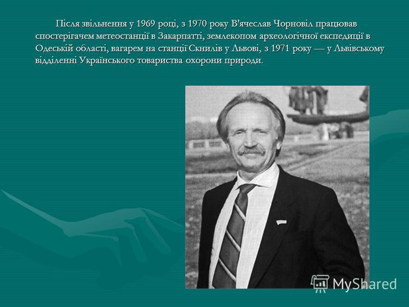 Після звільнення у 1969 році, з 1970 року В'ячеслав Чорновіл працював спостерігачем метеостанції в Закарпатті, землекопом археологічної експедиції в Одеській області, вагарем на станції Скнилів у Львові, з 1971 року у Львівському відділенні Українськ