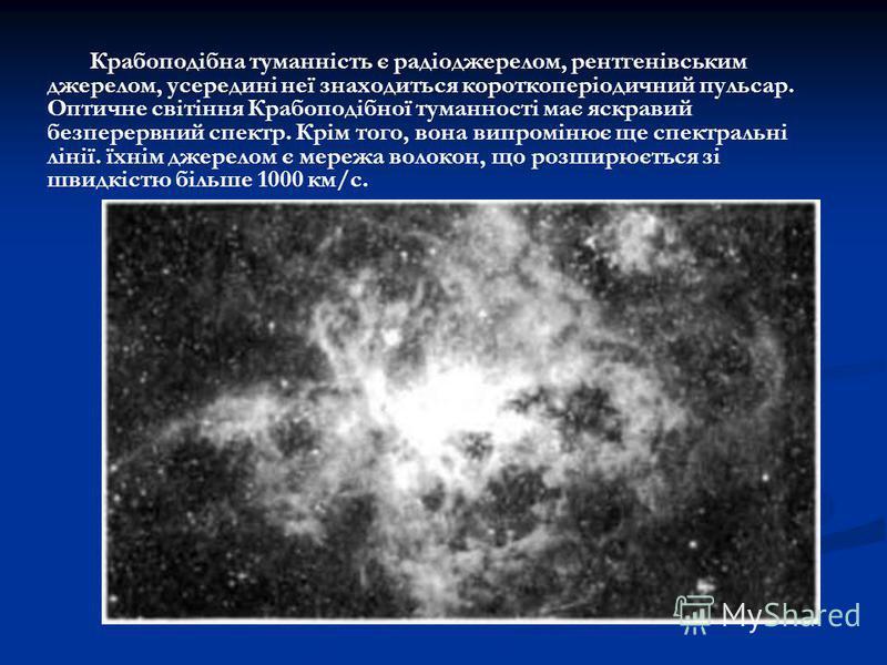 Крабоподібна туманність є радіоджерелом, рентгенівським джерелом, усередині неї знаходиться короткоперіодичний пульсар. Оптичне світіння Крабоподібної туманності має яскравий безперервний спектр. Крім того, вона випромінює ще спектральні лінії. їхнім