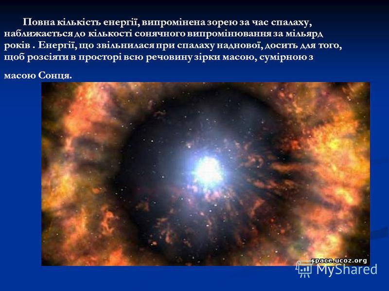 Повна кількість енергії, випромінена зорею за час спалаху, наближається до кількості сонячного випромінювання за мільярд років. Енергії, що звільнилася при спалаху наднової, досить для того, щоб розсіяти в просторі всю речовину зірки масою, сумірною
