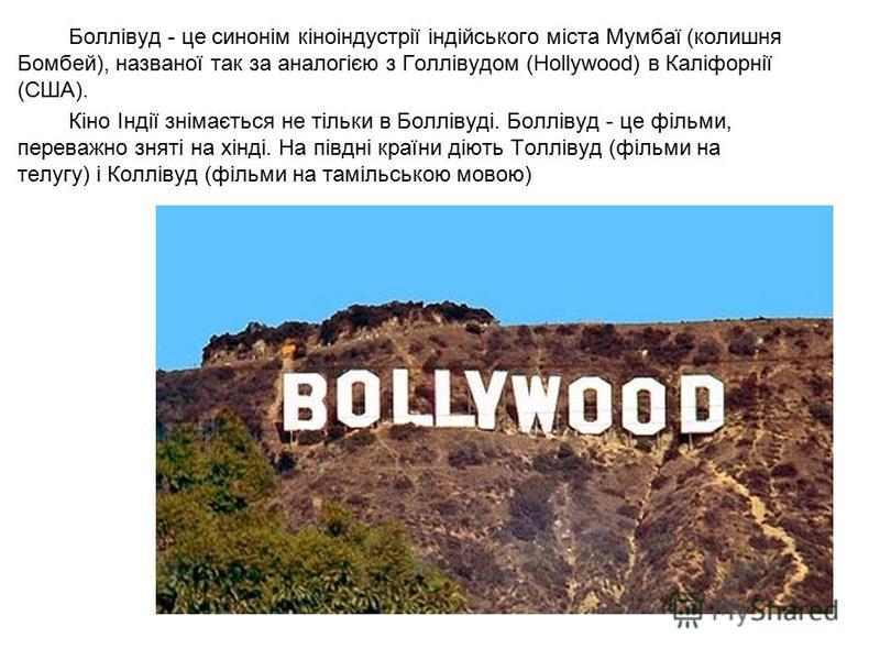 Боллівуд - це синонім кіноіндустрії індійського міста Мумбаї (колишня Бомбей), названої так за аналогією з Голлівудом (Hollywood) в Каліфорнії (США). Кіно Індії знімається не тільки в Боллівуді. Боллівуд - це фільми, переважно зняті на хінді. На півд