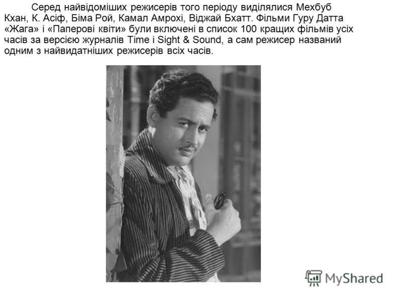 Серед найвідоміших режисерів того періоду виділялися Мехбуб Кхан, К. Асіф, Біма Рой, Камал Амрохі, Віджай Бхатт. Фільми Гуру Датта «Жага» і «Паперові квіти» були включені в список 100 кращих фільмів усіх часів за версією журналів Time і Sight & Sound