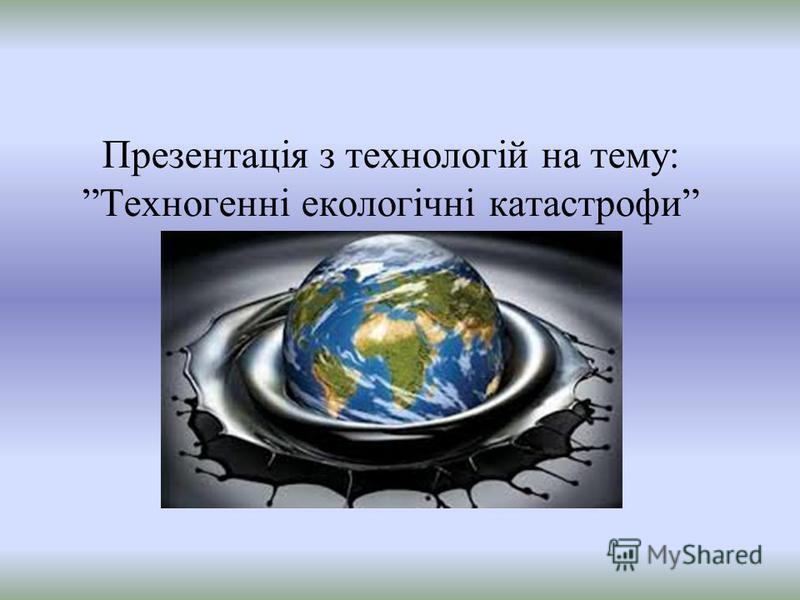 Презентація з технологій на тему: Техногенні екологічні катастрофи