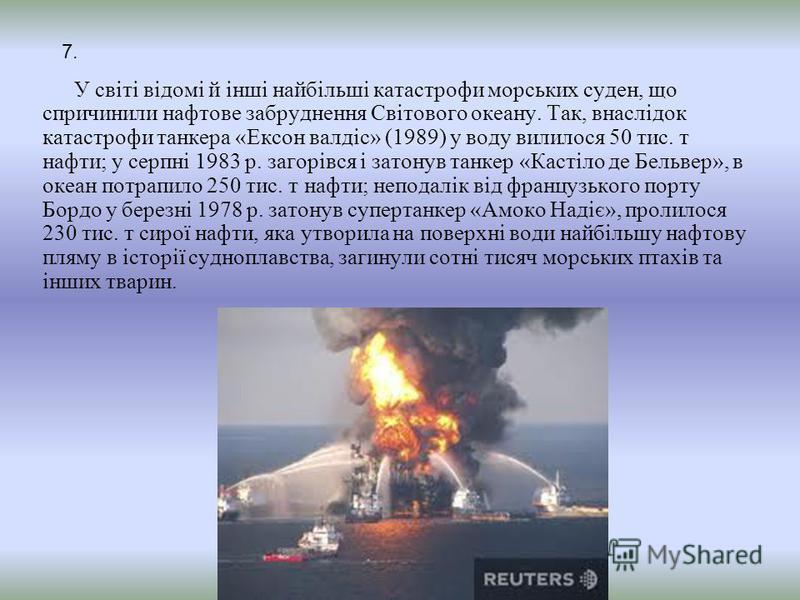 У світі відомі й інші найбільші катастрофи морських суден, що спричинили нафтове забруднення Світового океану. Так, внаслідок катастрофи танкера «Ексон валдіс» (1989) у воду вилилося 50 тис. т нафти; у серпні 1983 р. загорівся і затонув танкер «Касті