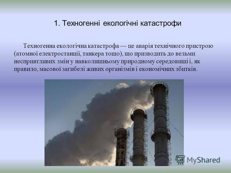 1. Техногенні екологічні катастрофи Техногенна екологічна катастрофа це аварія технічного пристрою (атомної електростанції, танкера тощо), що призводить до вельми несприятливих змін у навколишньому природному середовищі і, як правило, масової загибел