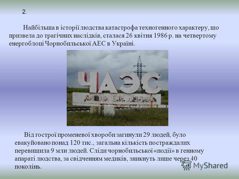 Найбільша в історії людства катастрофа техногенного характеру, що призвела до трагічних наслідків, сталася 26 квітня 1986 р. на четвертому енергоблоці Чорнобильської АЕС в Україні. Від гострої променевої хвороби загинули 29 людей, було евакуйовано по