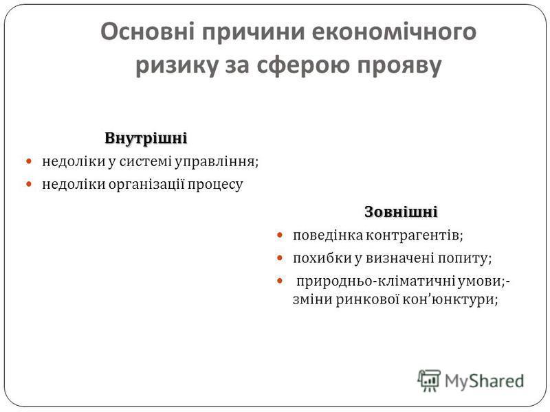 Основні причини економічного ризику за сферою прояву Внутрішні недоліки у системі управління ; недоліки організації процесу Зовнішні поведінка контрагентів ; похибки у визначені попиту ; природньо - кліматичні умови ;- зміни ринкової кон юнктури ;