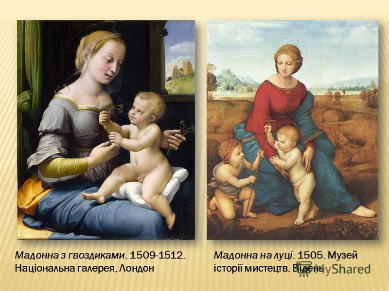 Мадонна на луці. 1505. Музей історії мистецтв. Відень Мадонна з гвоздиками. 1509-1512. Національна галерея, Лондон
