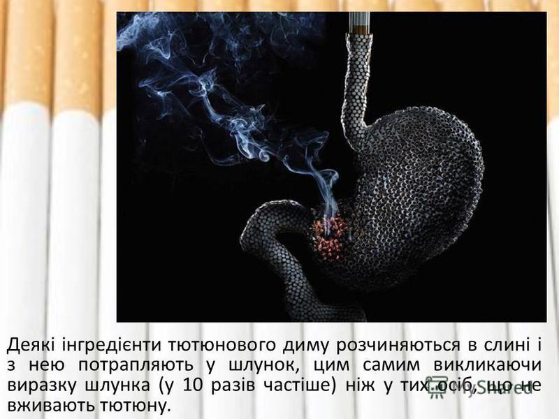 Деякі інгредієнти тютюнового диму розчиняються в слині і з нею потрапляють у шлунок, цим самим викликаючи виразку шлунка (у 10 разів частіше) ніж у тих осіб, що не вживають тютюну.