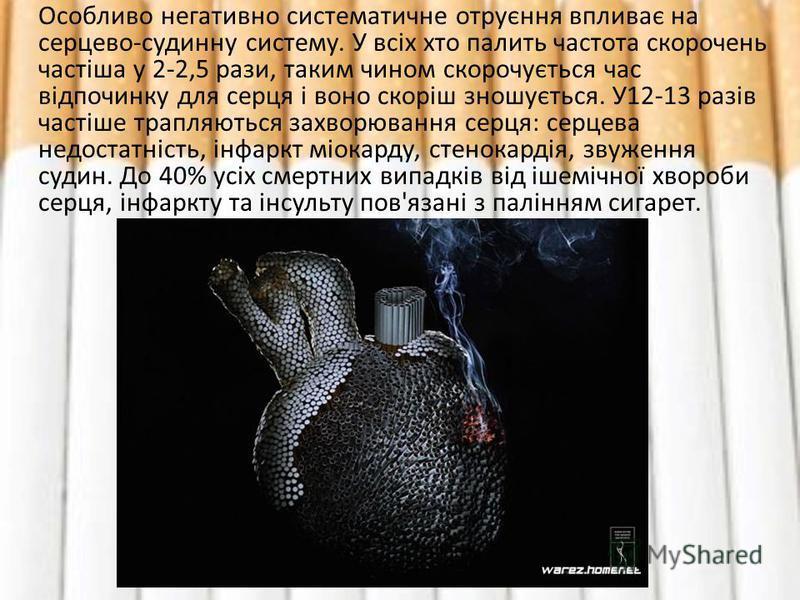 Особливо негативно систематичне отруєння впливає на серцево-судинну систему. У всіх хто палить частота скорочень частіша у 2-2,5 рази, таким чином скорочується час відпочинку для серця і воно скоріш зношується. У12-13 разів частіше трапляються захвор